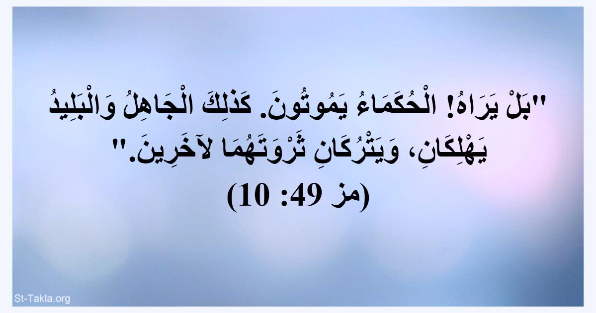 آية (مز 49: 10): بل يراه! الحكماء يموتون كذلك الجاهل والبليد يهلكان ويتركان  ثروتهما لآخرين