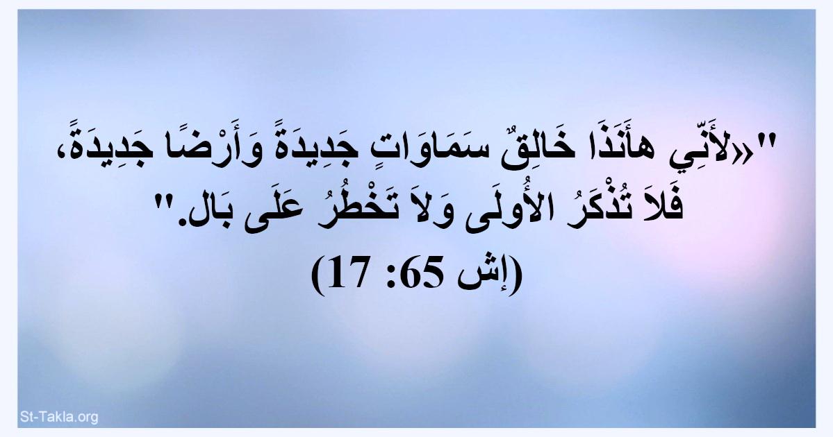 آية إش 65 17 لأني هأنذا خالق سماوات جديدة وأرضا جديدة فلا تذكر الأولى ولا تخطر على بال