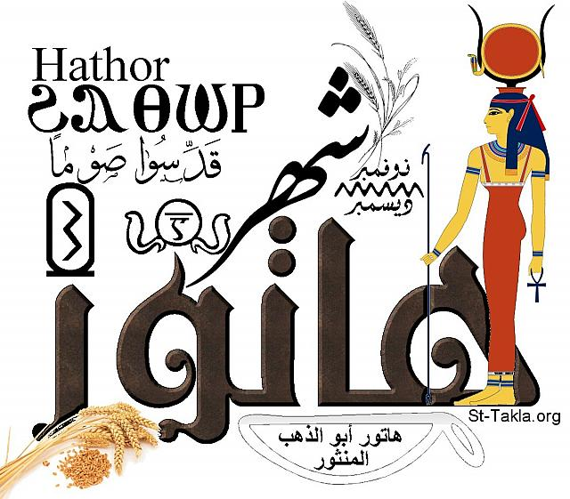 "St-Takla.org Image: Month of Hatour, the third Coptic month in the Egyptian Coptic Calendar. The word is written in Arabic, English and Coptic, with images and figures representing this month. One of this month's famous sayings: ""Hatour, the father of the scattered gold"", i.e. the seeds of the wheat. The name of the month comes from ""Hathour"" Goddess of Gifts, and you can see her image. In the cartouche there is the number of the month (3), and in the circle that is surrounded by serpents there is the number in Coptic. The verse ""Sanctify fasting"" is written, as the Nativity fast starts by the end of November. It lies between November and December. Finally there are images of some of the plants of this month, like: wheat stems and seeds. (Designed by Michael Ghaly for St-Takla.org) صورة في موقع الأنبا تكلا: كلمة شهر هاتور، وهو الشهر القبطي الثالث من الشهور القبطية المصرية. والكلمة مكتوبة باللغات العربية والإنجليزية والقبطية، مع صور وأشكال تعبر عن الشهر. فيوجد من الأمثال الشعبية لهذا الشهر: ""هاتور أبو الدهب المنثور""، أي حبات القمح. واسم الشهر مشتق من الإلهة ""حتحور"" إلهة العطاء، ويوجد صورتها. وفي الخرطوش يوجد رقم الشهر (3)، وفي الدائرة المحاطة بالثعابين يوجد رقم الشهر بالقبطية. تم كتابة آية ""قدسوا صوما""، حيث يبدأ صوم الميلاد في نهاية شهر نوفمبر. وهو يقع ما بين شهري نوفمبر وديسمبر. وأخيرًا يوجد بعض نباتات هذا الشهر مثل عيدان وحبوب القمح. - تصميم مايكل غالي لـ: موقع الأنبا تكلا هيمانوت"